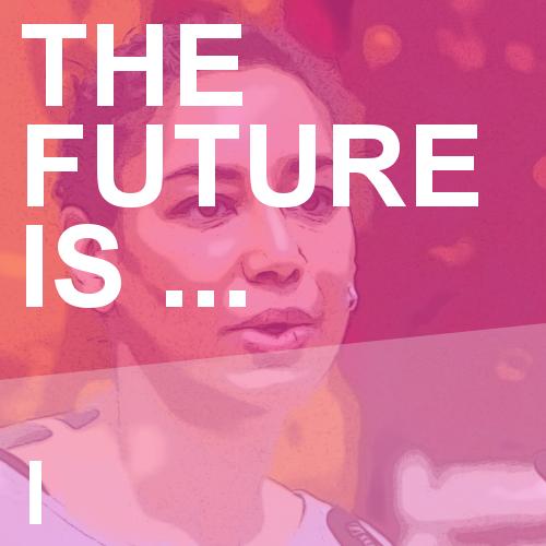 The Future is… I