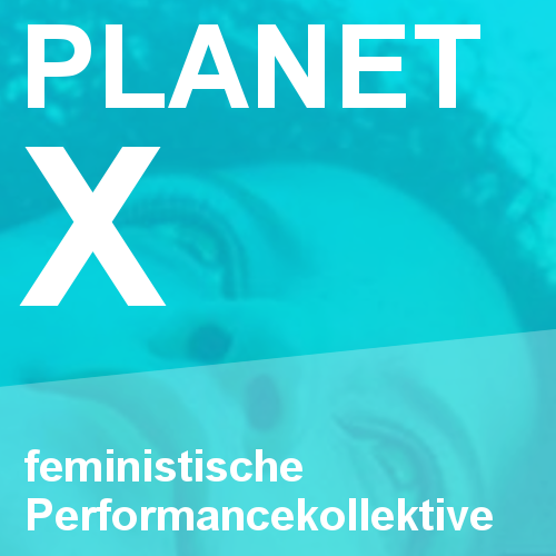 Planet X: Feministische Performance-Kollektive