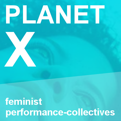 Planet X: Feminist performance-collectives